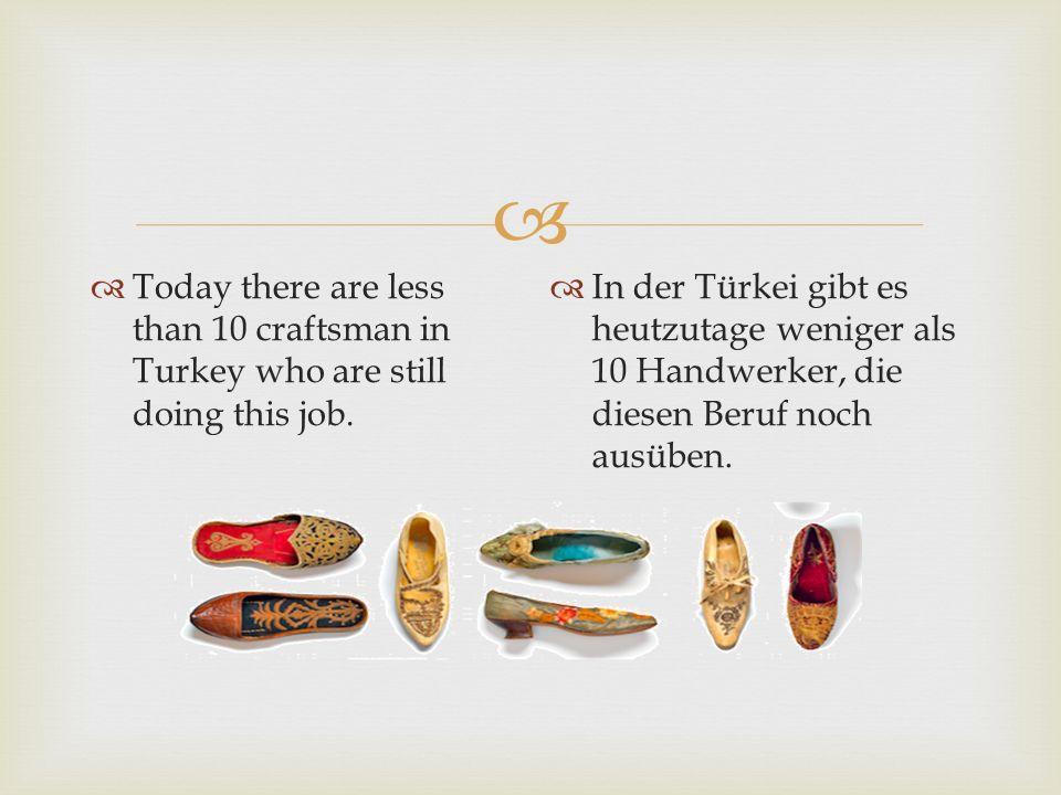   Today there are less than 10 craftsman in Turkey who are still doing this job.  In der Türkei gibt es heutzutage weniger als 10 Handwerker, die d