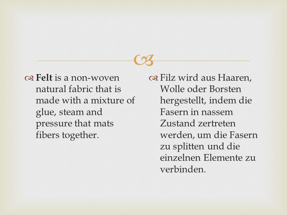   Felt is a non-woven natural fabric that is made with a mixture of glue, steam and pressure that mats fibers together.