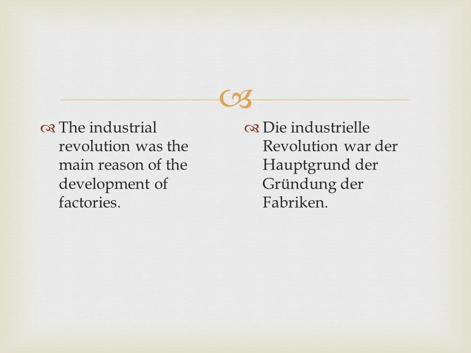   The industrial revolution was the main reason of the development of factories.  Die industrielle Revolution war der Hauptgrund der Gründung der F