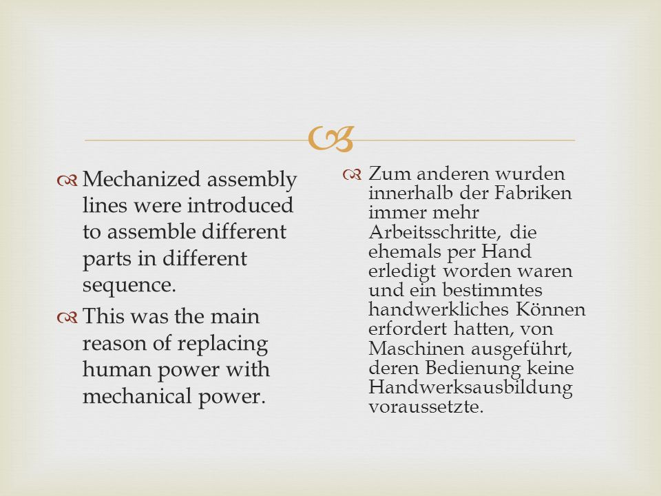   Mechanized assembly lines were introduced to assemble different parts in different sequence.  This was the main reason of replacing human power w