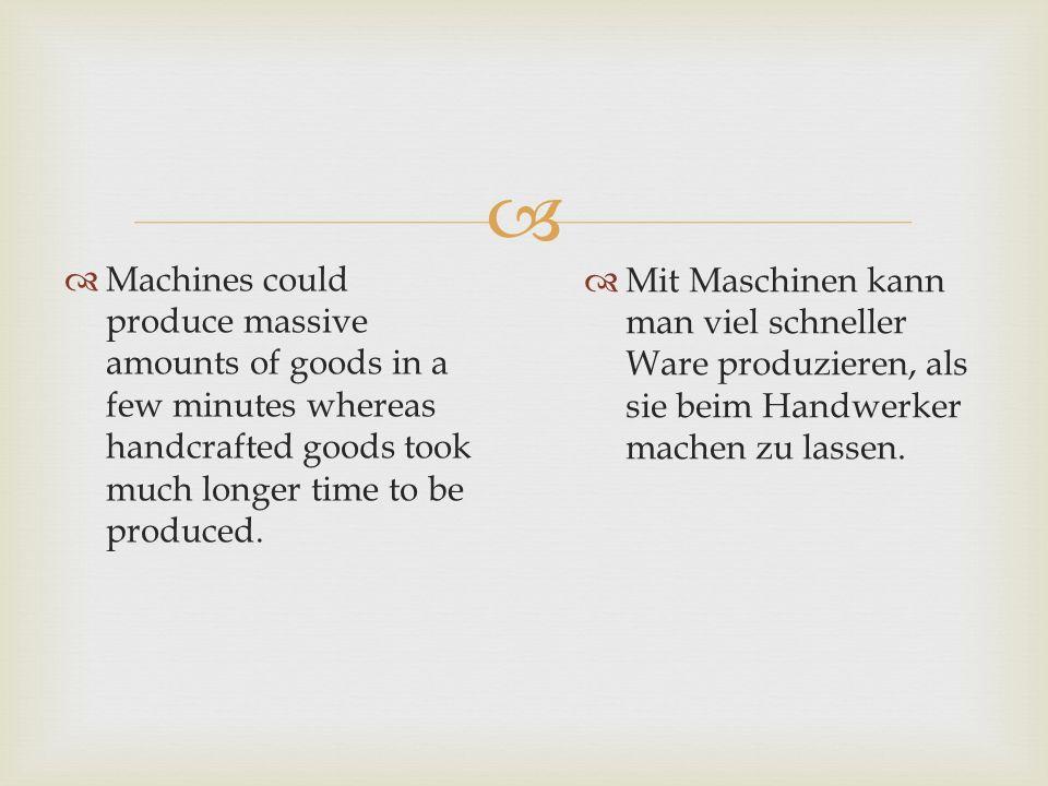   Mit Maschinen kann man viel schneller Ware produzieren, als sie beim Handwerker machen zu lassen.  Machines could produce massive amounts of good