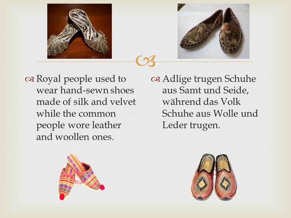   Royal people used to wear hand-sewn shoes made of silk and velvet while the common people wore leather and woollen ones.  Adlige trugen Schuhe au