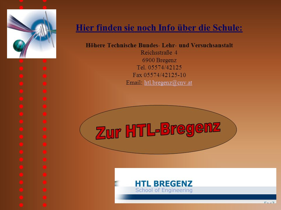 Hier finden sie noch Info über die Schule: Höhere Technische Bundes- Lehr- und Versuchsanstalt Reichsstraße 4 6900 Bregenz Tel.