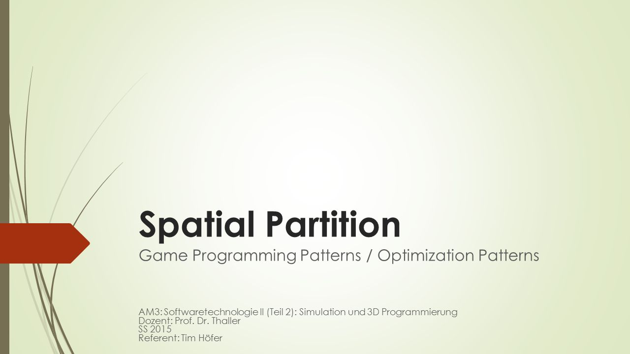 Spatial Partition Game Programming Patterns / Optimization Patterns AM3: Softwaretechnologie II (Teil 2): Simulation und 3D Programmierung Dozent: Pro
