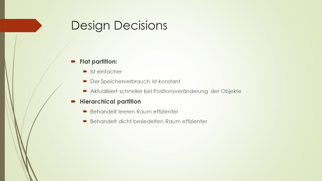 Design Decisions  Flat partition:  Ist einfacher  Der Speicherverbrauch ist konstant  Aktualisiert schneller bei Positionsveränderung der Objekte  Hierarchical partition  Behandelt leeren Raum effizienter  Behandelt dicht besiedelten Raum effizienter