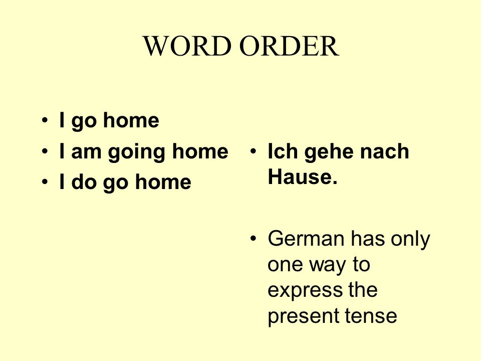 WORD ORDER I go home I am going home I do go home Ich gehe nach Hause. German has only one way to express the present tense