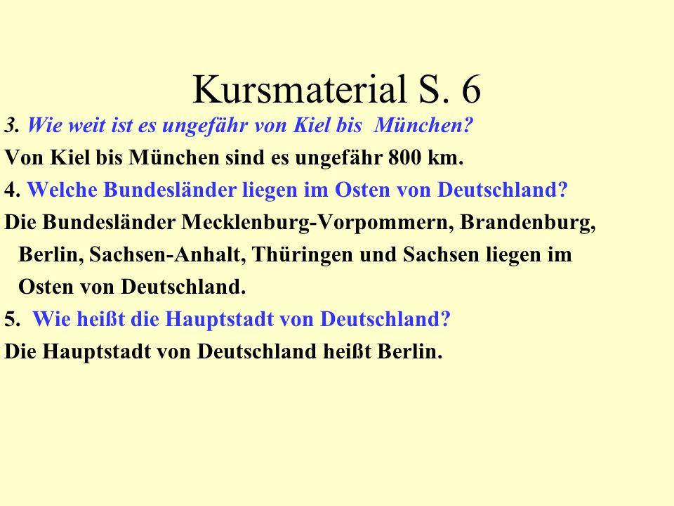Kursmaterial S. 6 3. Wie weit ist es ungefähr von Kiel bis München? Von Kiel bis München sind es ungefähr 800 km. 4. Welche Bundesländer liegen im Ost