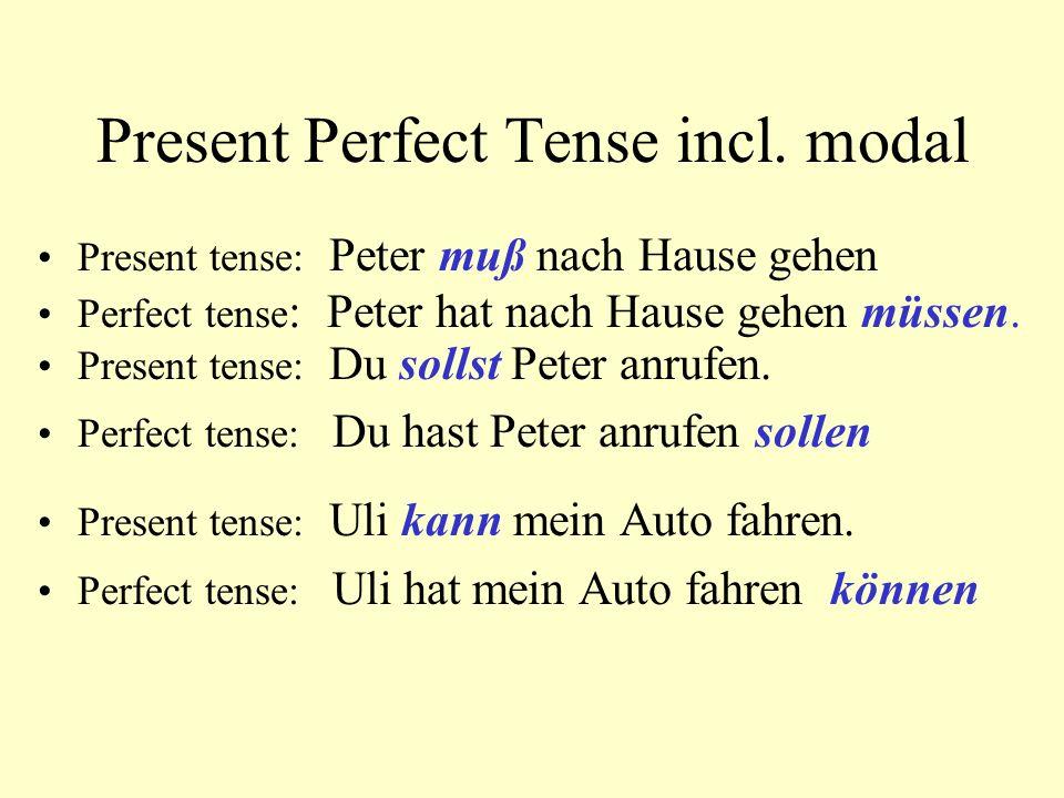 Present Perfect Tense incl. modal Present tense: Peter muß nach Hause gehen Perfect tense : Peter hat nach Hause gehen müssen. Present tense: Du solls