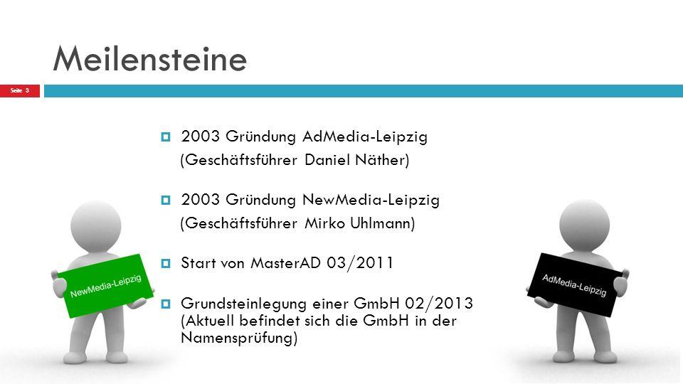Meilensteine  2003 Gründung AdMedia-Leipzig (Geschäftsführer Daniel Näther)  2003 Gründung NewMedia-Leipzig (Geschäftsführer Mirko Uhlmann)  Start von MasterAD 03/2011  Grundsteinlegung einer GmbH 02/2013 (Aktuell befindet sich die GmbH in der Namensprüfung) Seite 3