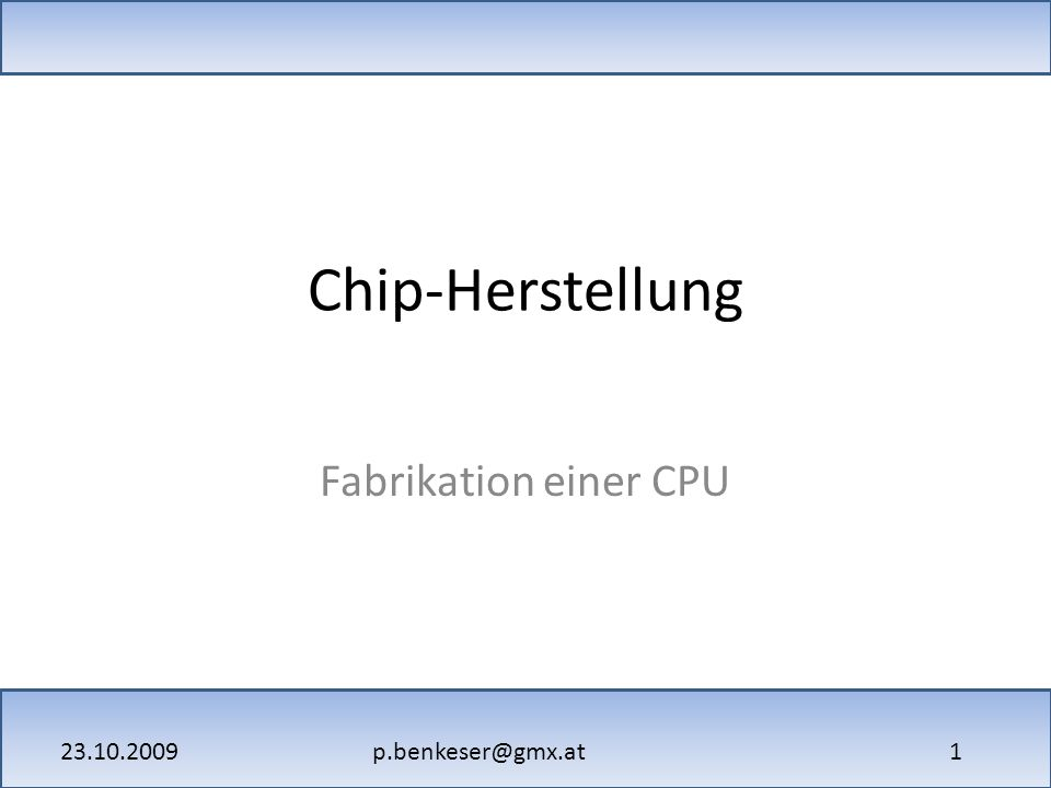 p.benkeser@gmx.at23.10.2009 1 Chip-Herstellung Fabrikation einer CPU