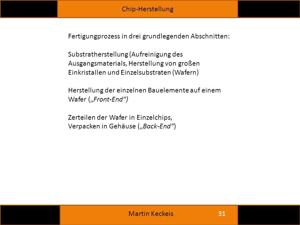 """Chip-Herstellung 31 Martin Keckeis Fertigungprozess in drei grundlegenden Abschnitten: Substratherstellung (Aufreinigung des Ausgangsmaterials, Herstellung von großen Einkristallen und Einzelsubstraten (Wafern) Herstellung der einzelnen Bauelemente auf einem Wafer (""""Front-End ) Zerteilen der Wafer in Einzelchips, Verpacken in Gehäuse (""""Back-End )"""