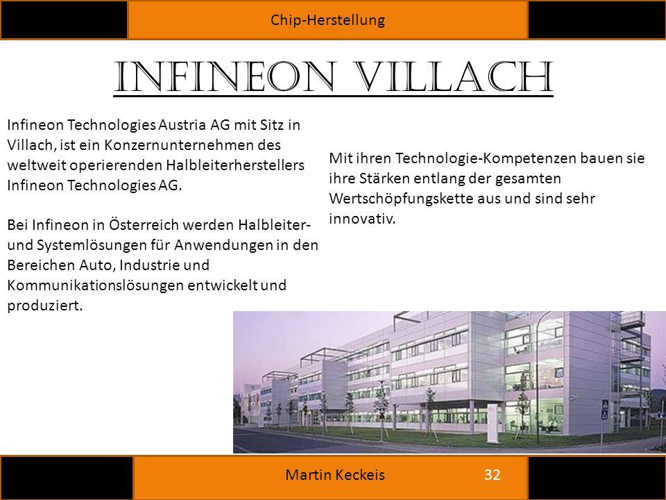 Chip-Herstellung 32 Martin Keckeis Infineon Villach Infineon Technologies Austria AG mit Sitz in Villach, ist ein Konzernunternehmen des weltweit operierenden Halbleiterherstellers Infineon Technologies AG.