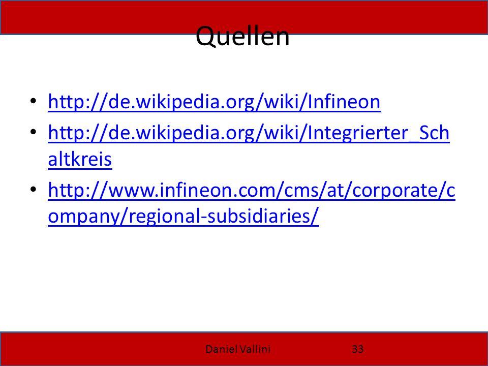 Daniel Vallini33 Quellen http://de.wikipedia.org/wiki/Infineon http://de.wikipedia.org/wiki/Integrierter_Sch altkreis http://de.wikipedia.org/wiki/Integrierter_Sch altkreis http://www.infineon.com/cms/at/corporate/c ompany/regional-subsidiaries/ http://www.infineon.com/cms/at/corporate/c ompany/regional-subsidiaries/
