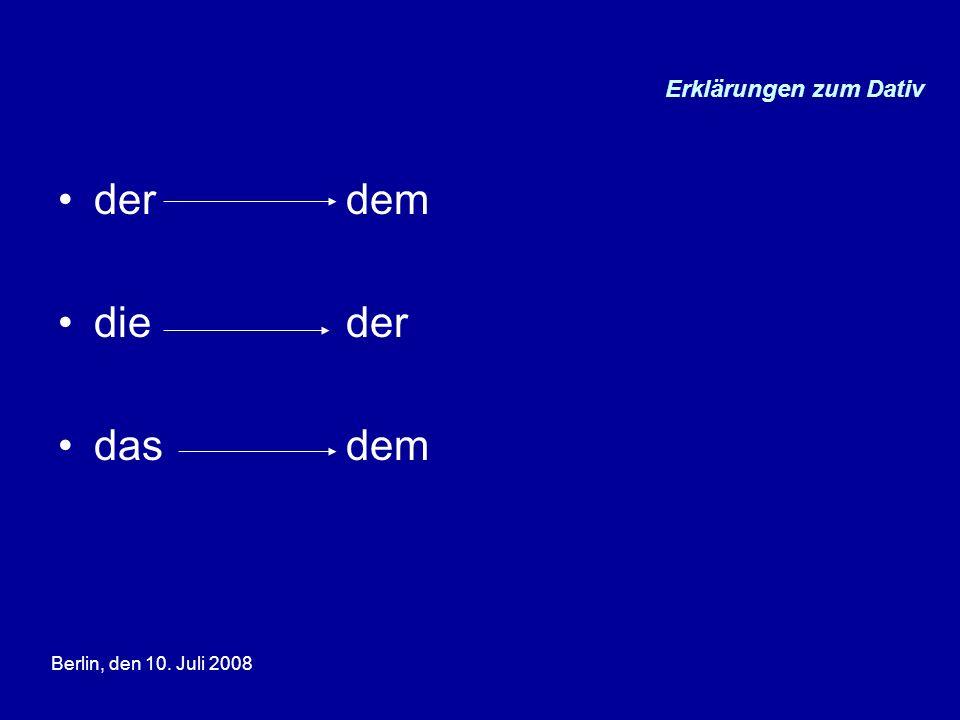 Berlin, den 10. Juli 2008 Erklärungen zum Dativ derdem dieder dasdem
