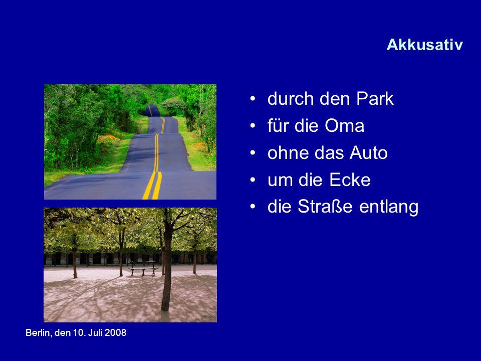 Berlin, den 10. Juli 2008 Akkusativ durch den Park für die Oma ohne das Auto um die Ecke die Straße entlang