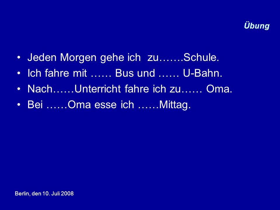 Berlin, den 10. Juli 2008 Übung Jeden Morgen gehe ich zu…….Schule. Ich fahre mit …… Bus und …… U-Bahn. Nach……Unterricht fahre ich zu…… Oma. Bei ……Oma