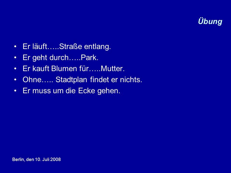 Berlin, den 10. Juli 2008 Übung Er läuft…..Straße entlang. Er geht durch…..Park. Er kauft Blumen für…..Mutter. Ohne….. Stadtplan findet er nichts. Er