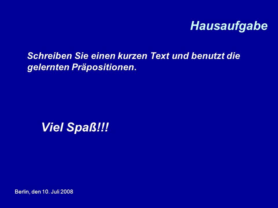 Berlin, den 10. Juli 2008 Hausaufgabe Schreiben Sie einen kurzen Text und benutzt die gelernten Präpositionen. Viel Spaß!!!