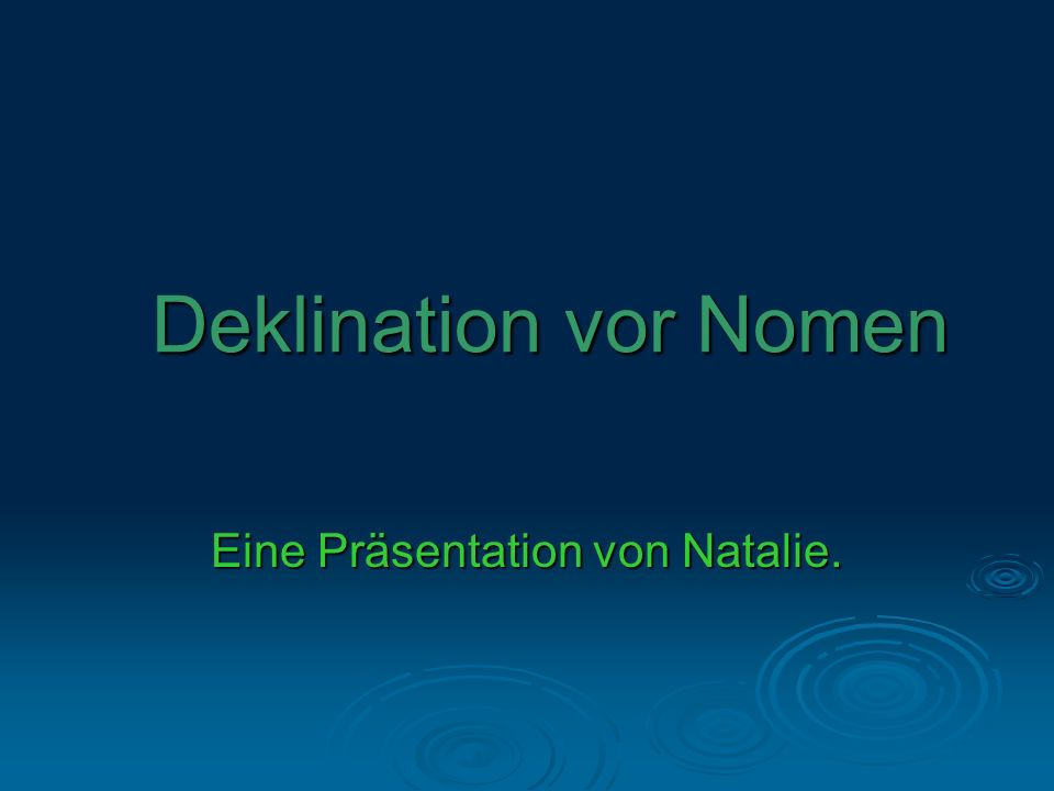 Deklination vor Nomen Eine Präsentation von Natalie.
