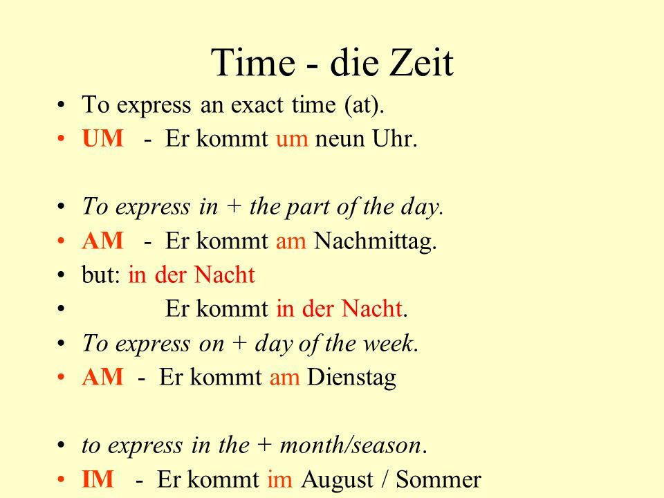 Time - die Zeit To express an exact time (at).UM - Er kommt um neun Uhr.