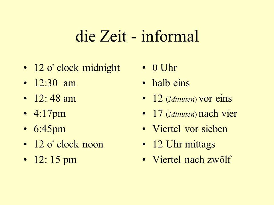 die Zeit - informal 12 o clock midnight 12:30 am 12: 48 am 4:17pm 6:45pm 12 o clock noon 12: 15 pm 0 Uhr halb eins 12 (Minuten) vor eins 17 (Minuten) nach vier Viertel vor sieben 12 Uhr mittags Viertel nach zwölf