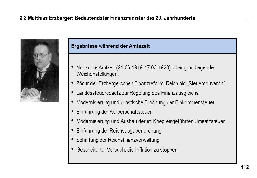 112 8.8 Matthias Erzberger: Bedeutendster Finanzminister des 20. Jahrhunderts Ergebnisse während der Amtszeit Nur kurze Amtzeit (21.06.1919-17.03.1920