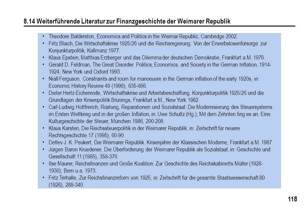118 8.14 Weiterführende Literatur zur Finanzgeschichte der Weimarer Republik Theodore Balderston, Economics and Politics in the Weimar Republic, Cambr