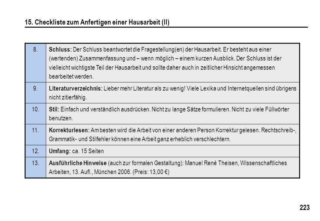 223 15. Checkliste zum Anfertigen einer Hausarbeit (II) 8. Schluss: Der Schluss beantwortet die Fragestellung(en) der Hausarbeit. Er besteht aus einer