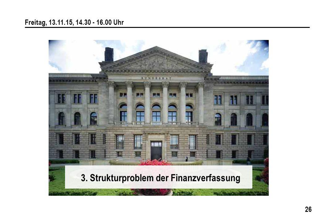 26 Freitag, 13.11.15, 14.30 - 16.00 Uhr 3. Strukturproblem der Finanzverfassung