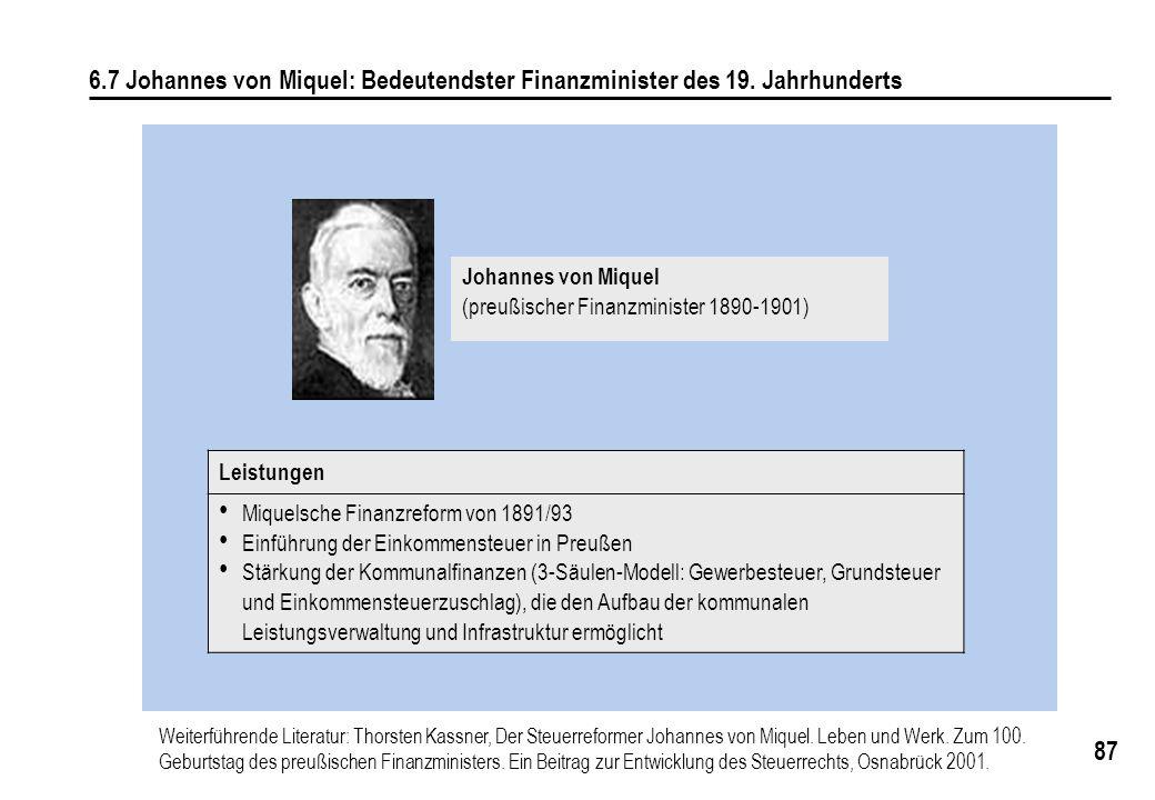 87 6.7 Johannes von Miquel: Bedeutendster Finanzminister des 19. Jahrhunderts Leistungen Miquelsche Finanzreform von 1891/93 Einführung der Einkommens