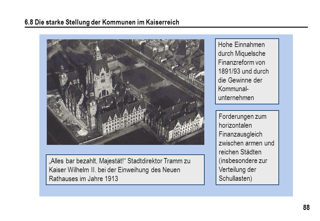 88 6.8 Die starke Stellung der Kommunen im Kaiserreich Hohe Einnahmen durch Miquelsche Finanzreform von 1891/93 und durch die Gewinne der Kommunal- un