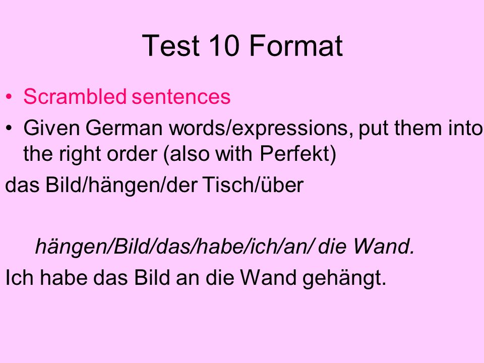 Test 10 Format Scrambled sentences Given German words/expressions, put them into the right order (also with Perfekt) das Bild/hängen/der Tisch/über hä