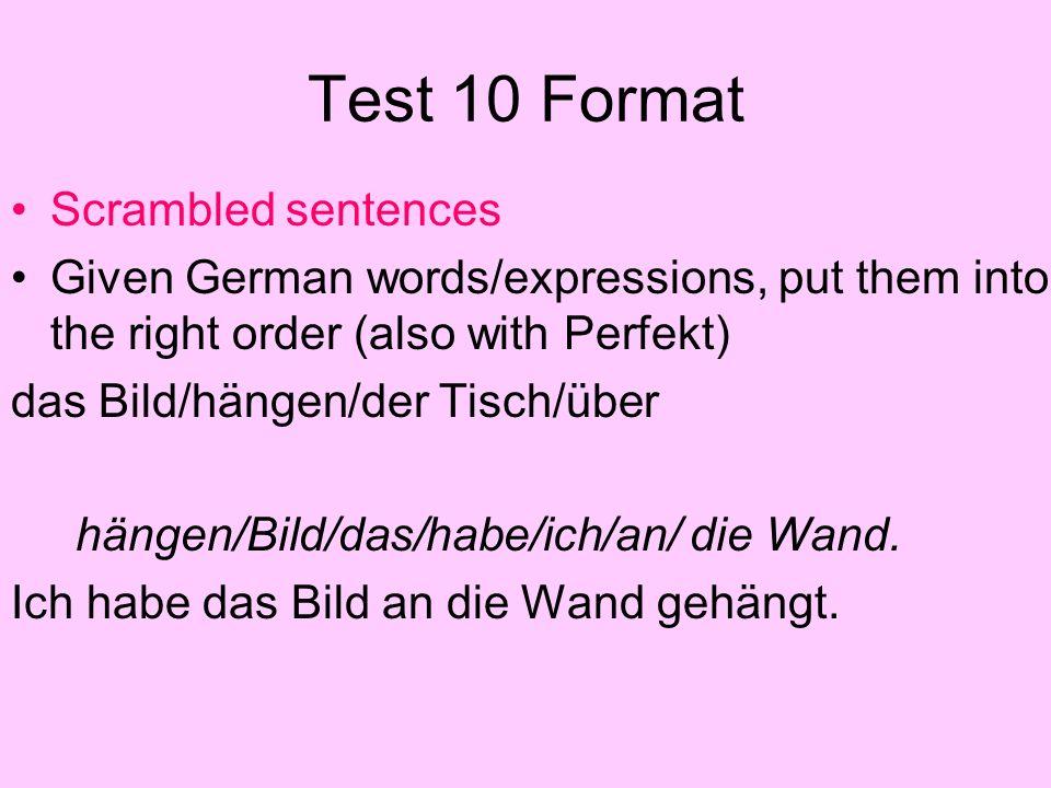 Test 10 Format Scrambled sentences Given German words/expressions, put them into the right order (also with Perfekt) das Bild/hängen/der Tisch/über hängen/Bild/das/habe/ich/an/ die Wand.