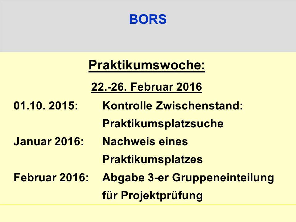 BORS Praktikumswoche: 22.-26. Februar 2016 01.10. 2015: Kontrolle Zwischenstand: Praktikumsplatzsuche Januar 2016: Nachweis eines Praktikumsplatzes Fe