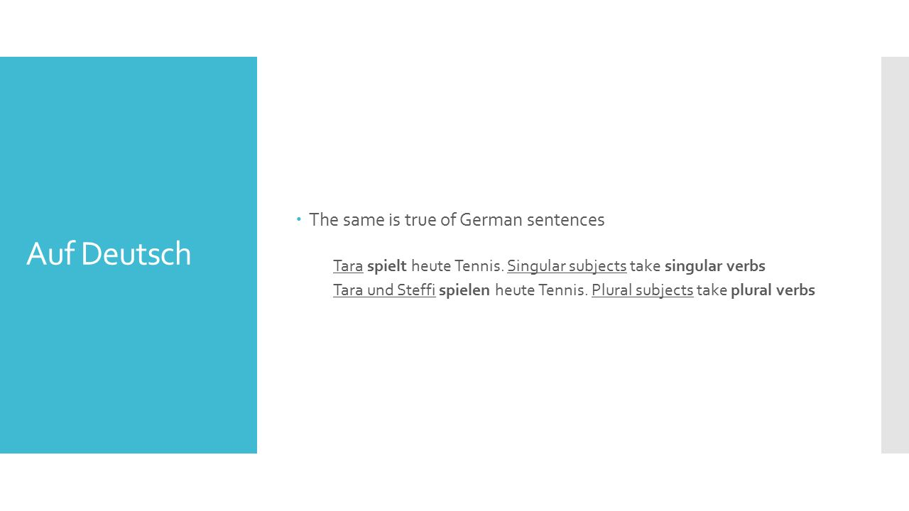 Auf Deutsch  The same is true of German sentences Tara spielt heute Tennis. Singular subjects take singular verbs Tara und Steffi spielen heute Tenni