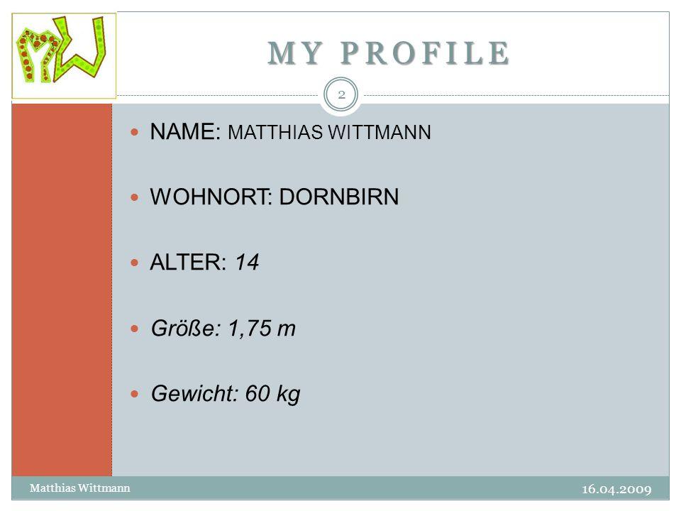 MY PROFILE 16.04.2009 Matthias Wittmann 2 NAME: MATTHIAS WITTMANN WOHNORT: DORNBIRN ALTER: 14 Größe: 1,75 m Gewicht: 60 kg
