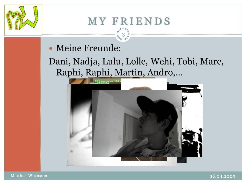 MY FRIENDS MY FRIENDS 16.04.2009 Matthias Wittmann 3 Meine Freunde: Dani, Nadja, Lulu, Lolle, Wehi, Tobi, Marc, Raphi, Raphi, Martin, Andro,…