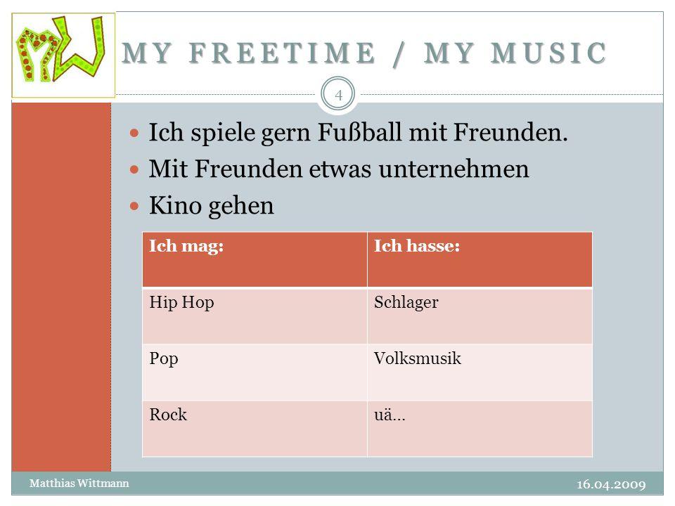 MY FREETIME / MY MUSIC 16.04.2009 Matthias Wittmann 4 Ich spiele gern Fußball mit Freunden.