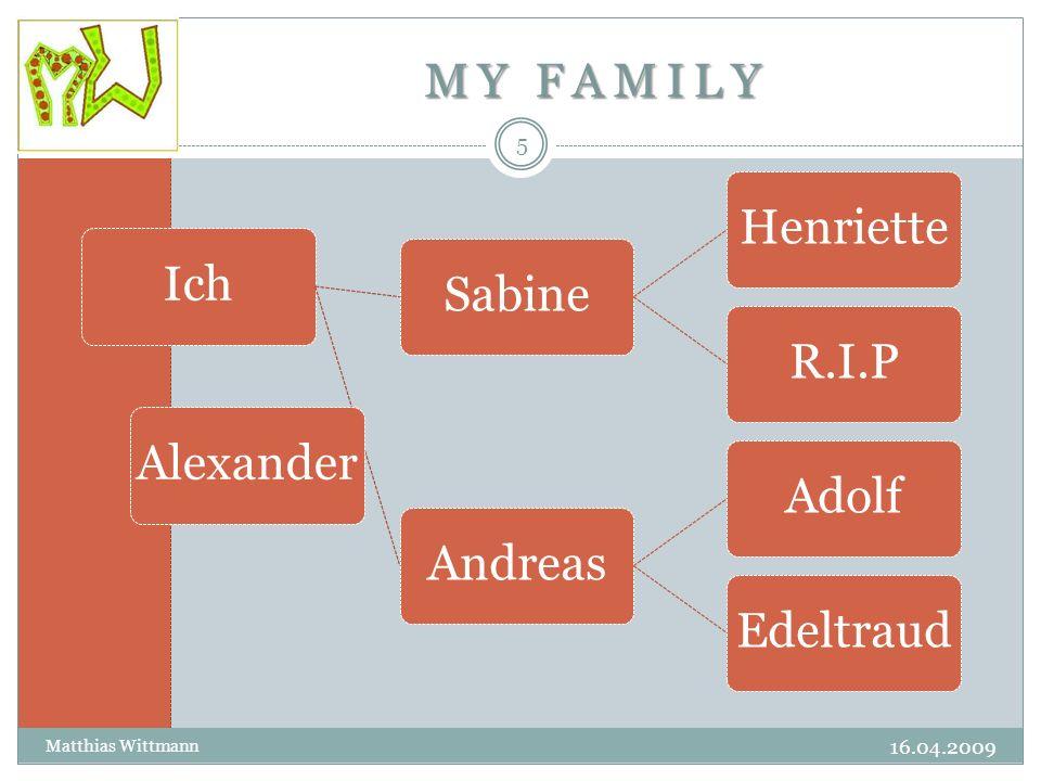 MY FAMILY 16.04.2009 Matthias Wittmann 5 IchSabineHenrietteR.I.PAndreasAdolfEdeltraudAlexander