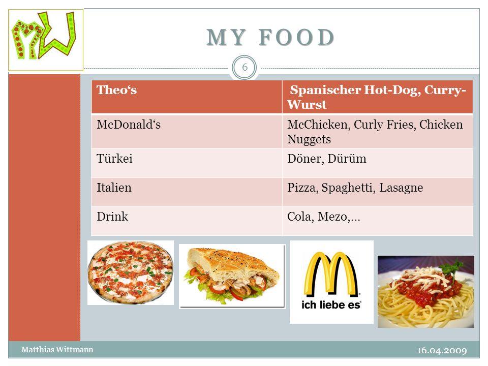 MY FOOD 16.04.2009 Matthias Wittmann 6 Theo's Spanischer Hot-Dog, Curry- Wurst McDonald'sMcChicken, Curly Fries, Chicken Nuggets TürkeiDöner, Dürüm ItalienPizza, Spaghetti, Lasagne DrinkCola, Mezo,…