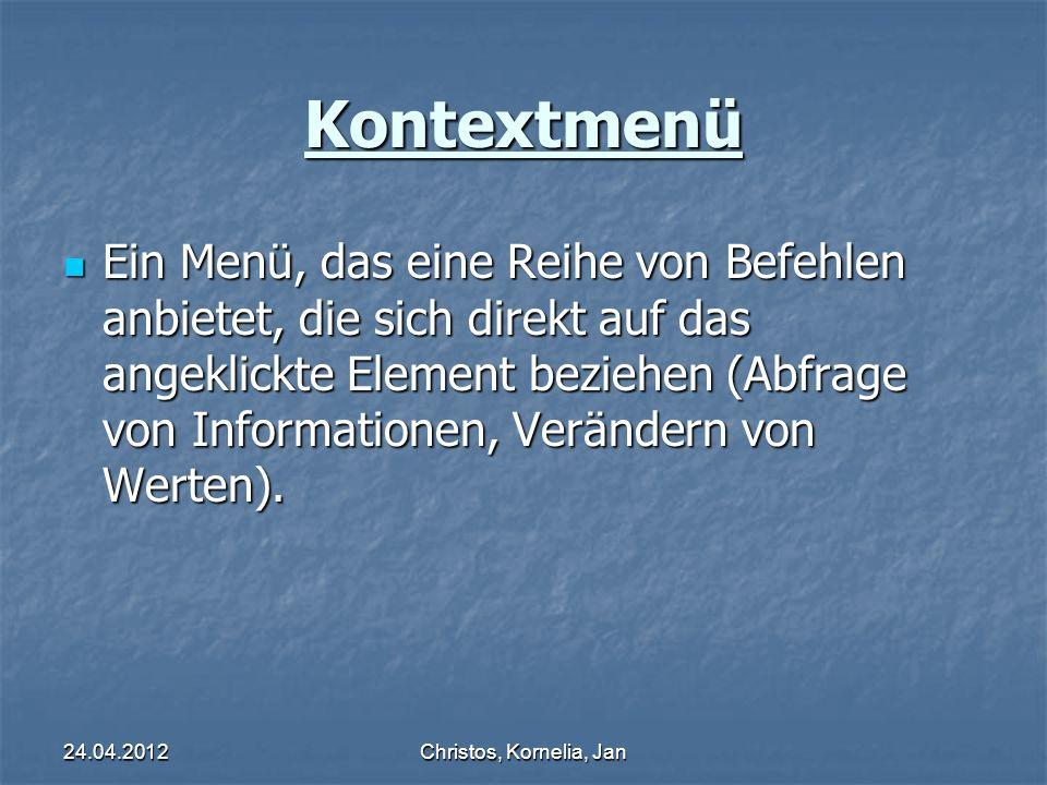 24.04.2012Christos, Kornelia, Jan Kontextmenü Ein Menü, das eine Reihe von Befehlen anbietet, die sich direkt auf das angeklickte Element beziehen (Abfrage von Informationen, Verändern von Werten).