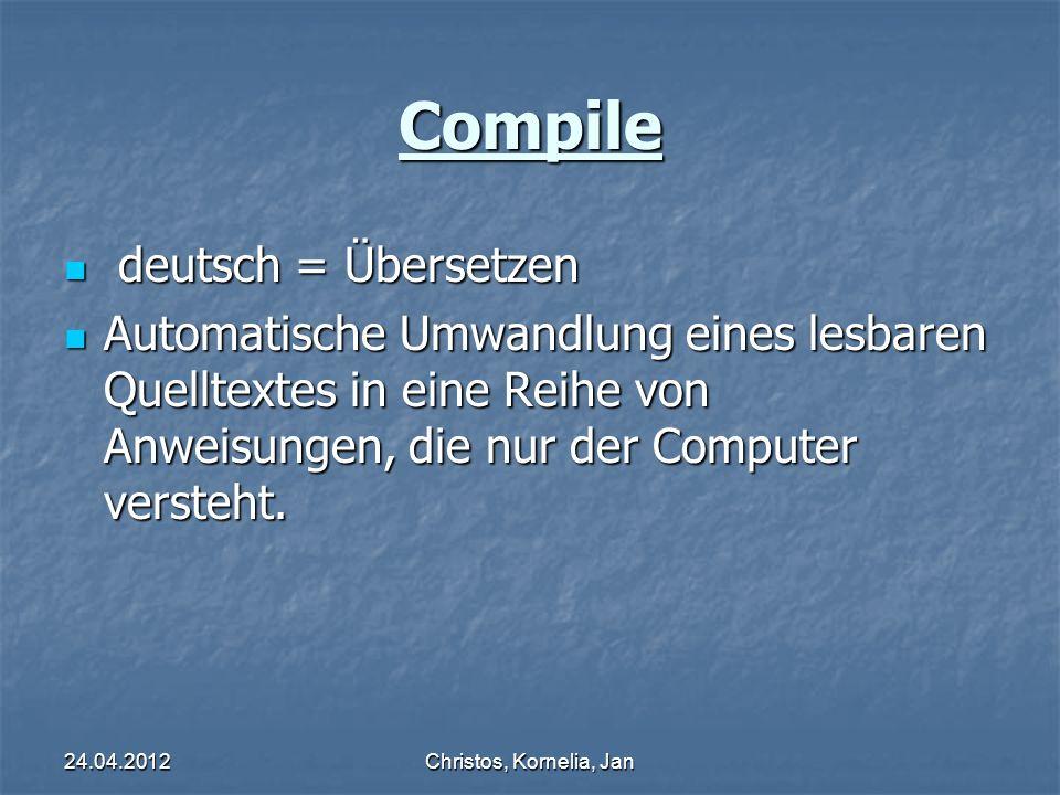 24.04.2012Christos, Kornelia, Jan Compile deutsch = Übersetzen deutsch = Übersetzen Automatische Umwandlung eines lesbaren Quelltextes in eine Reihe von Anweisungen, die nur der Computer versteht.