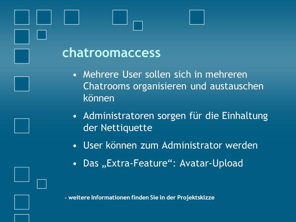 """chatroomaccess Mehrere User sollen sich in mehreren Chatrooms organisieren und austauschen können Administratoren sorgen für die Einhaltung der Nettiquette User können zum Administrator werden Das """"Extra-Feature : Avatar-Upload - weitere Informationen finden Sie in der Projektskizze"""