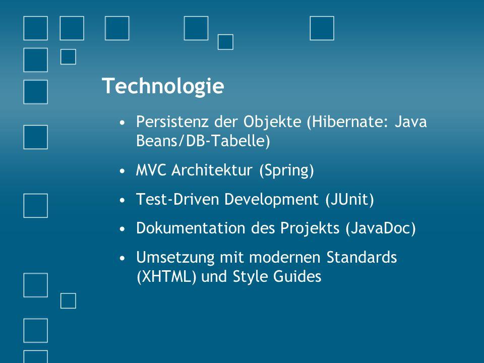 Technologie Persistenz der Objekte (Hibernate: Java Beans/DB-Tabelle) MVC Architektur (Spring) Test-Driven Development (JUnit) Dokumentation des Projekts (JavaDoc) Umsetzung mit modernen Standards (XHTML) und Style Guides