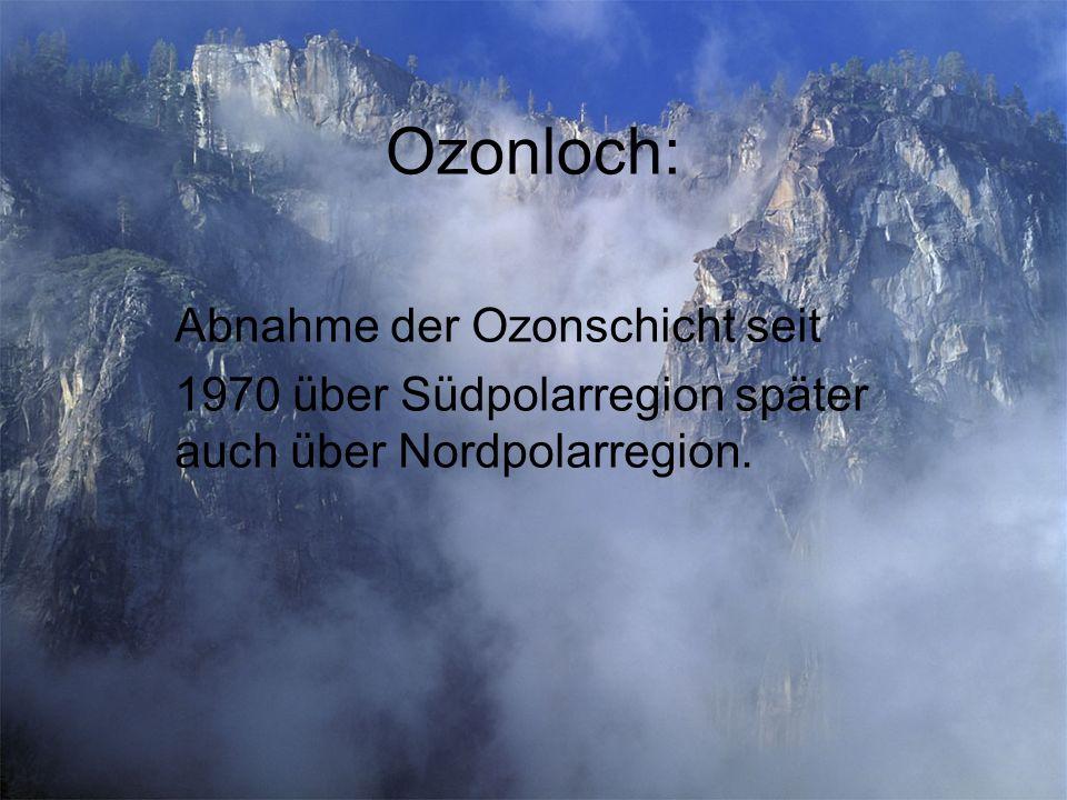 Ozonloch: Abnahme der Ozonschicht seit 1970 über Südpolarregion später auch über Nordpolarregion.
