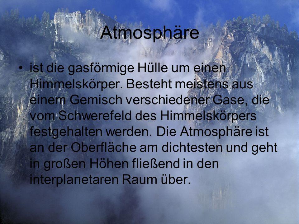Atmosphäre ist die gasförmige Hülle um einen Himmelskörper. Besteht meistens aus einem Gemisch verschiedener Gase, die vom Schwerefeld des Himmelskörp