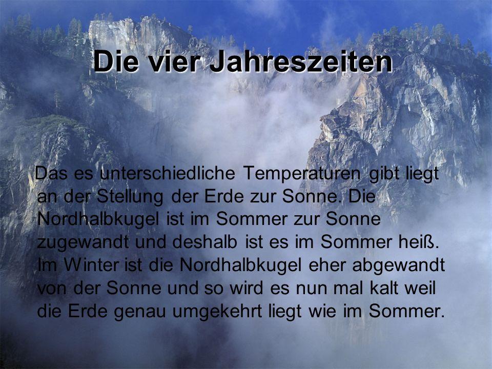 Die vier Jahreszeiten Das es unterschiedliche Temperaturen gibt liegt an der Stellung der Erde zur Sonne. Die Nordhalbkugel ist im Sommer zur Sonne zu