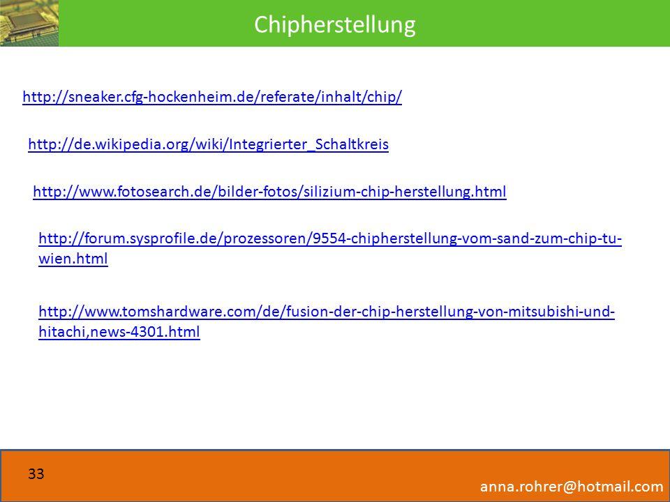Chipherstellung anna.rohrer@hotmail.com 33 http://sneaker.cfg-hockenheim.de/referate/inhalt/chip/ http://de.wikipedia.org/wiki/Integrierter_Schaltkreis http://www.fotosearch.de/bilder-fotos/silizium-chip-herstellung.html http://forum.sysprofile.de/prozessoren/9554-chipherstellung-vom-sand-zum-chip-tu- wien.html http://www.tomshardware.com/de/fusion-der-chip-herstellung-von-mitsubishi-und- hitachi,news-4301.html