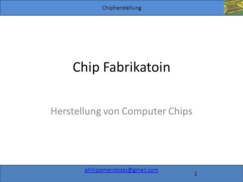 Chipherstellung philippmendozas@gmail.com 1 Chip Fabrikatoin Herstellung von Computer Chips
