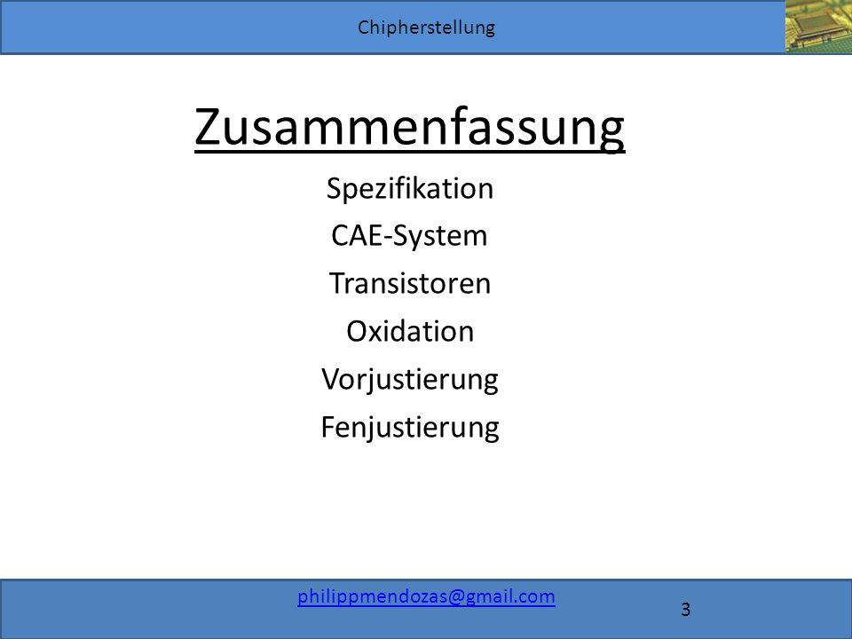 Chipherstellung philippmendozas@gmail.com 3 Zusammenfassung Spezifikation CAE-System Transistoren Oxidation Vorjustierung Fenjustierung